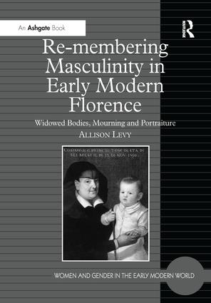Re-membering Masculinity in Early Modern Florence: Widowed Bodies, Mourning and Portraiture, 1st Edition (Paperback) book cover
