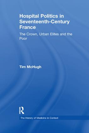 Hospital Politics in Seventeenth-Century France: The Crown, Urban Elites and the Poor, 1st Edition (e-Book) book cover