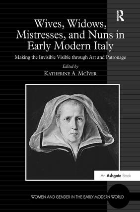 Wives, Widows, Mistresses, and Nuns in Early Modern Italy: Making the Invisible Visible through Art and Patronage book cover