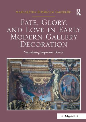 Fate, Glory, and Love in Early Modern Gallery Decoration: Visualizing Supreme Power book cover