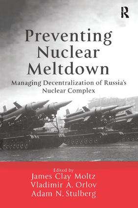 Preventing Nuclear Meltdown: Managing Decentralization of Russia's Nuclear Complex, 1st Edition (e-Book) book cover