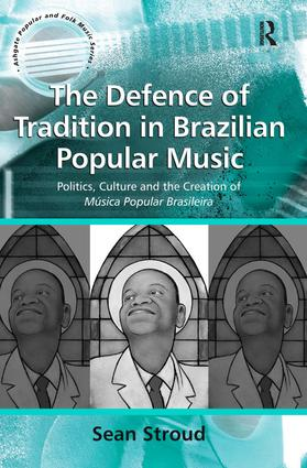 The Defence of Tradition in Brazilian Popular Music: Politics, Culture and the Creation of Música Popular Brasileira book cover