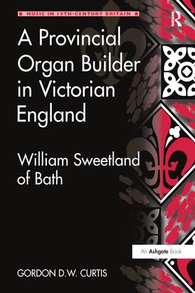 A Provincial Organ Builder in Victorian England: William Sweetland of Bath, 1st Edition (Paperback) book cover
