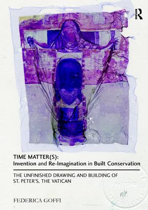 Time Matter(s): Invention and Re-Imagination in Built Conservation: The Unfinished Drawing and Building of St. Peter's, the Vatican book cover