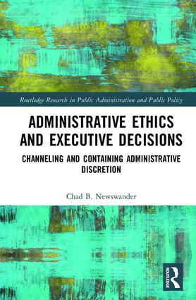 Administrative Ethics and Executive Decisions: Channeling and Containing Administrative Discretion book cover