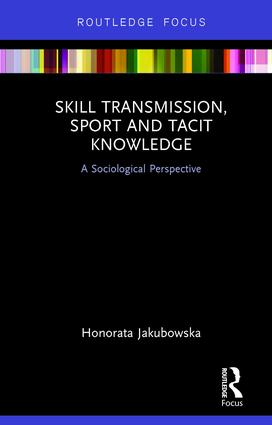 Skill Transmission, Sport and Tacit Knowledge: A Sociological Perspective book cover