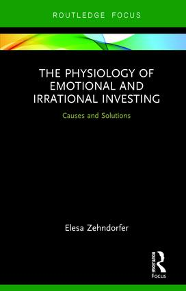 The Physiology of Emotional and Irrational Investing: Causes and Solutions, 1st Edition (Hardback) book cover