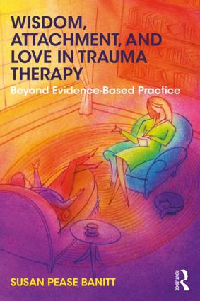 Wisdom, Attachment, and Love in Trauma Therapy: Beyond Evidence-Based Practice, 1st Edition (Paperback) book cover