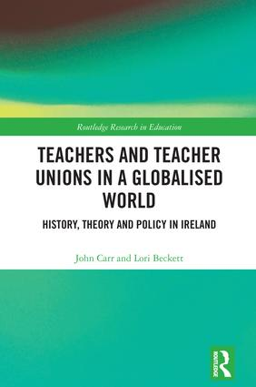 Teachers and Teacher Unions in a Globalised World: History, theory and policy in Ireland book cover