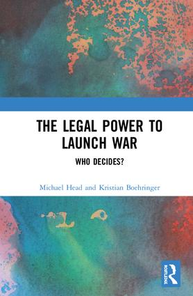 The Legal Power to Launch War: Who Decides?, 1st Edition (Hardback) book cover