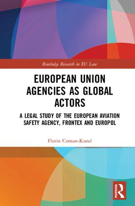 European Union Agencies as Global Actors: A Legal Study of the European Aviation Safety Agency, Frontex and Europol, 1st Edition (Hardback) book cover