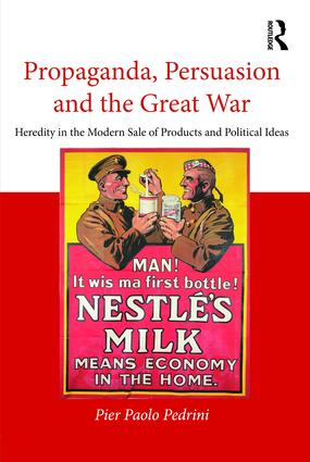 Propaganda, Persuasion and the Great War: Heredity in the modern sale of products and political ideas, 1st Edition (Hardback) book cover