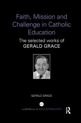 Faith, Mission and Challenge in Catholic Education: The selected works of Gerald Grace book cover