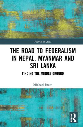 The Road to Federalism in Nepal, Myanmar and Sri Lanka: Finding the Middle Ground, 1st Edition (Paperback) book cover