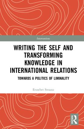 Writing the Self and Transforming Knowledge in International Relations: Towards a Politics of Liminality, 1st Edition (e-Book) book cover