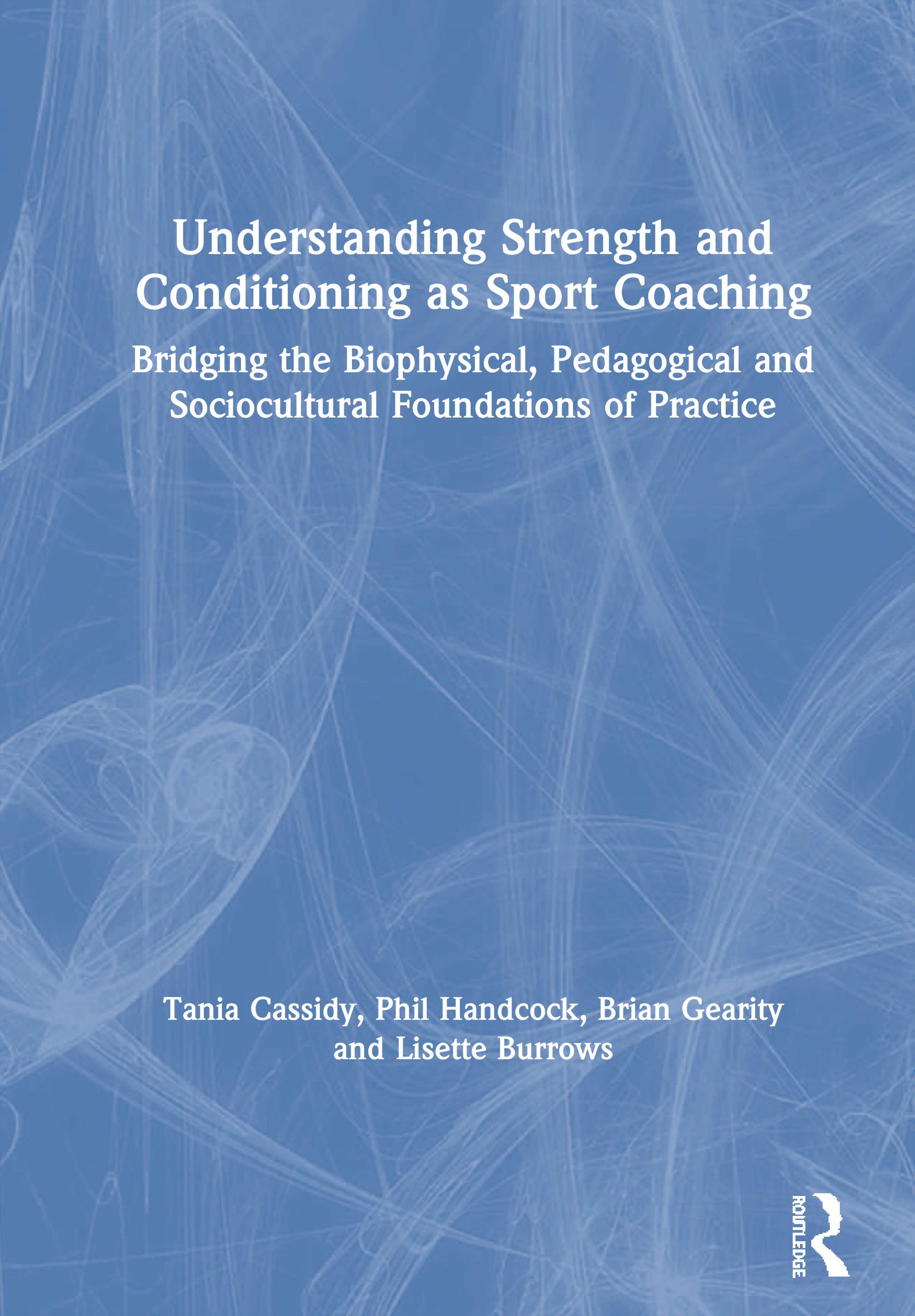 Understanding Strength and Conditioning as Sport Coaching: Bridging the Biophysical, Pedagogical and Sociocultural Foundations of Practice book cover