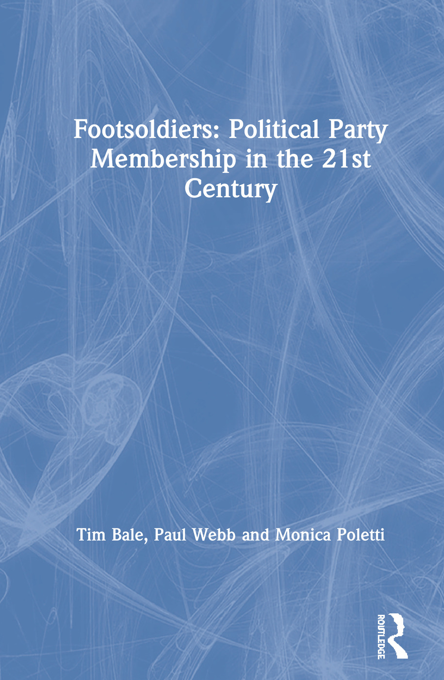 Footsoldiers: Political Party Membership in the 21st Century: 1st Edition (Hardback) book cover