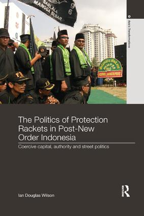 The Politics of Protection Rackets in Post-New Order Indonesia: Coercive Capital, Authority and Street Politics, 1st Edition (Paperback) book cover