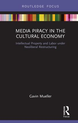 Media Piracy in the Cultural Economy: Intellectual Property and Labor Under Neoliberal Restructuring book cover
