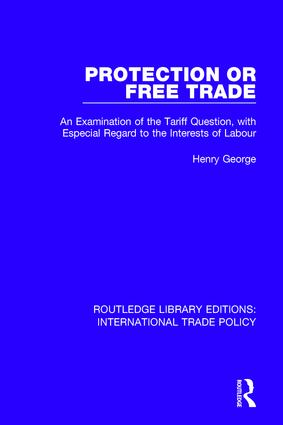 Protection or Free Trade: An Examination of the Tariff Question, With Especial Regard to the Interests of Labour book cover