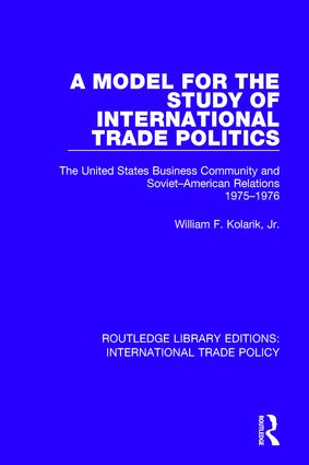 A Model for the Study of International Trade Politics: The United States Business Community and Soviet-American Relations 1975-1976 book cover