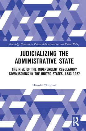 Judicializing the Administrative State: The Rise of the Independent Regulatory Commissions in the United States, 1883-1937 book cover