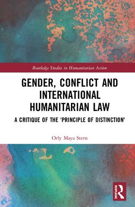 Gender, Conflict and International Humanitarian Law: A critique of the 'principle of distinction' book cover