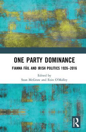 One Party Dominance: Fianna Fáil and Irish Politics 1926–2016, 1st Edition (Hardback) book cover