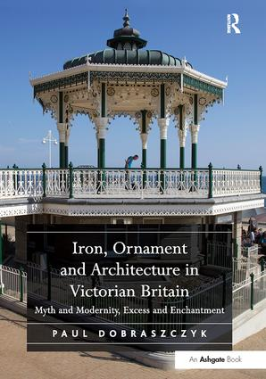 Iron, Ornament and Architecture in Victorian Britain: Myth and Modernity, Excess and Enchantment book cover