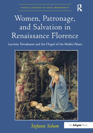 Women, Patronage, and Salvation in Renaissance Florence: Lucrezia Tornabuoni and the Chapel of the Medici Palace book cover