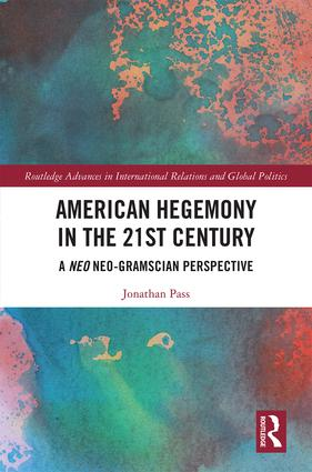 American Hegemony in the 21st Century: A Neo Neo-Gramscian Perspective, 1st Edition (Hardback) book cover