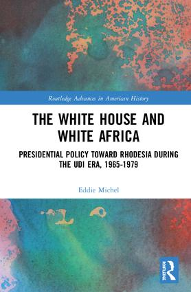 The White House and White Africa: Presidential Policy Toward Rhodesia During the UDI Era, 1965-1979, 1st Edition (Hardback) book cover