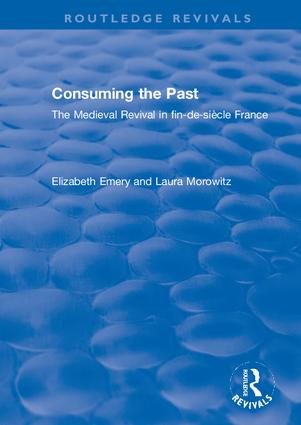 Consuming the Past: The Medieval Revival in fin-de-siècle France, 1st Edition (Hardback) book cover