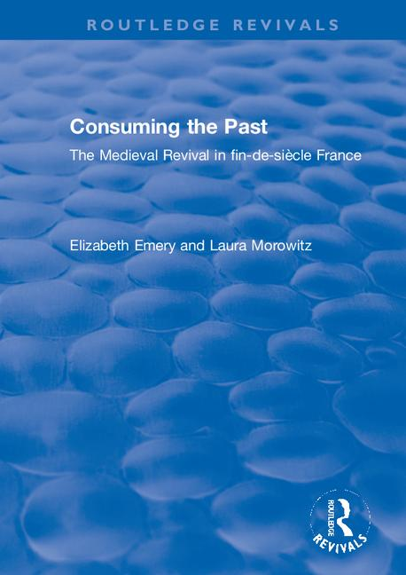 Consuming the Past: The Medieval Revival in fin-de-siècle France book cover