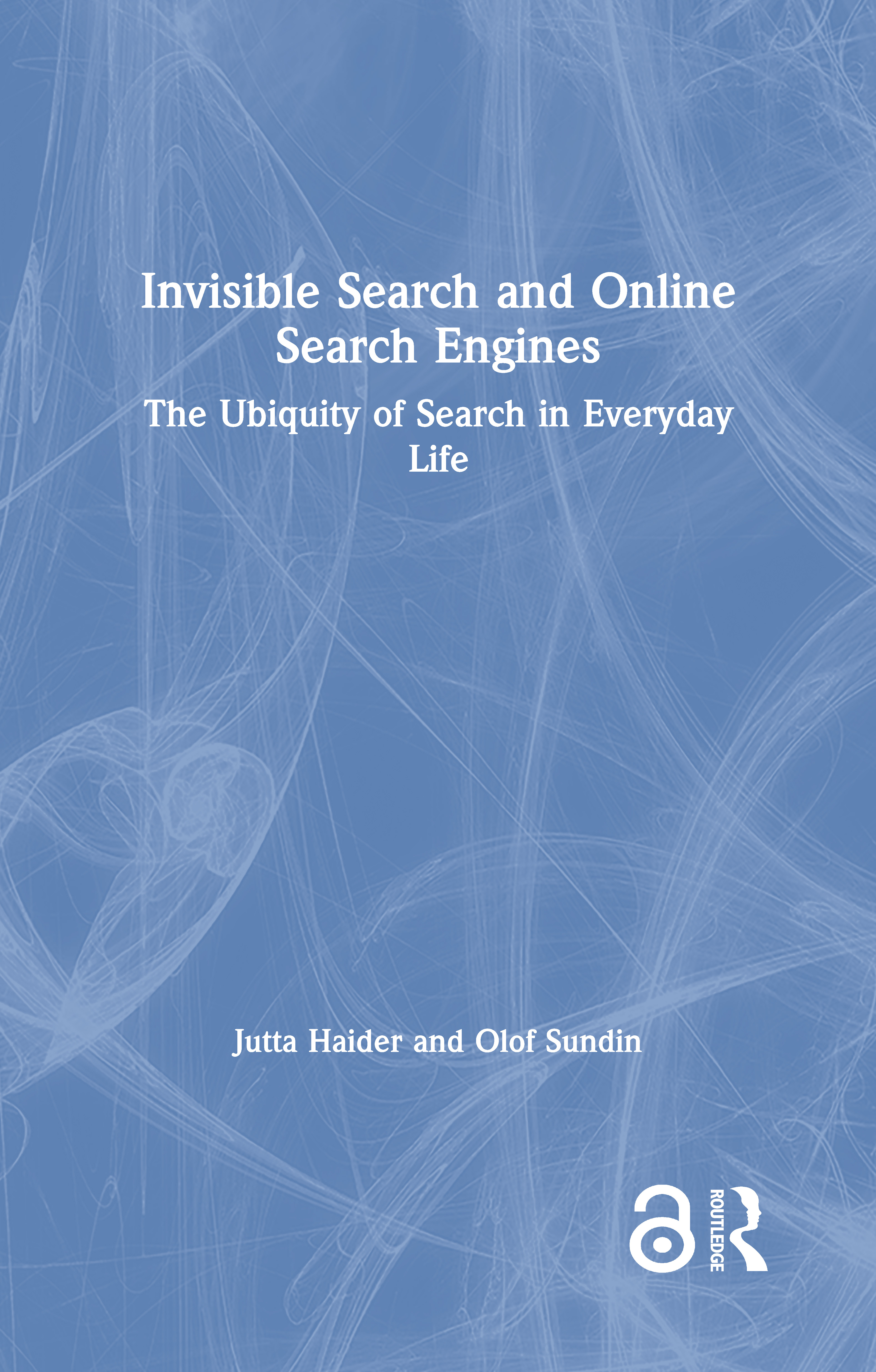 Invisible Search and Online Search Engines: The Ubiquity of Search in Everyday Life book cover