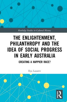 The Enlightenment, Philanthropy and the Idea of Social Progress in Early Australia: Creating a Happier Race? book cover