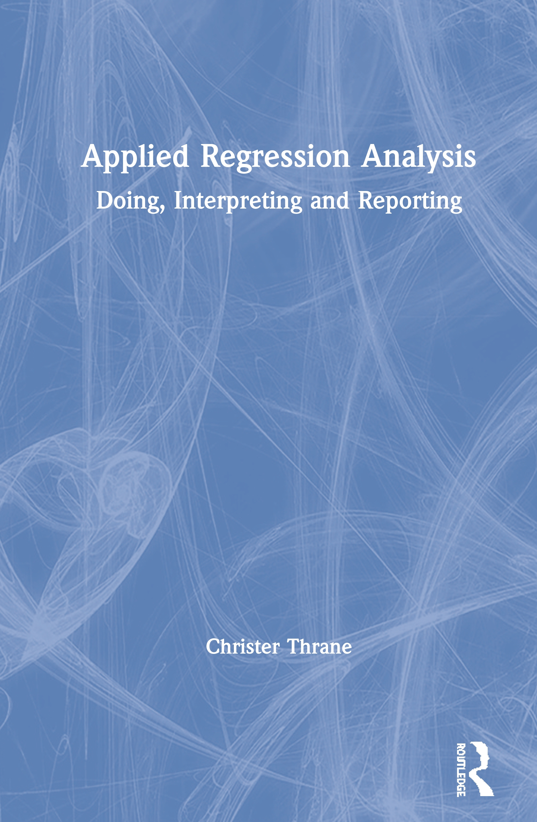 Applied Regression Analysis: Doing, Interpreting and Reporting book cover