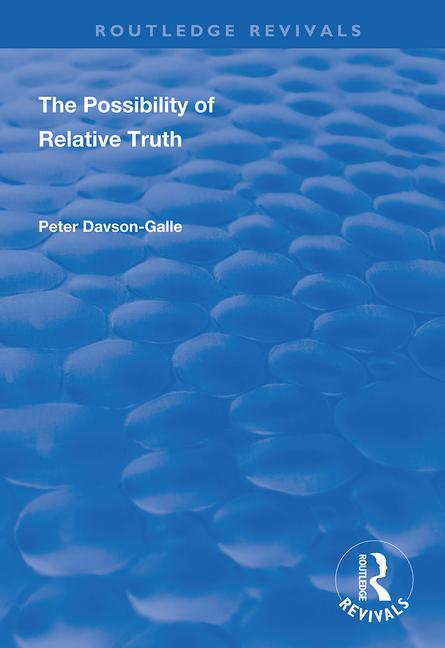 The Possibility of Relative Truth: An Examination of the Possibility of Truth Relativism Within Coherence and Correspondence Host Theories of Truth book cover