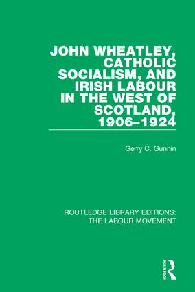 John Wheatley, Catholic Socialism, and Irish Labour in the West of Scotland, 1906-1924: 1st Edition (Hardback) book cover