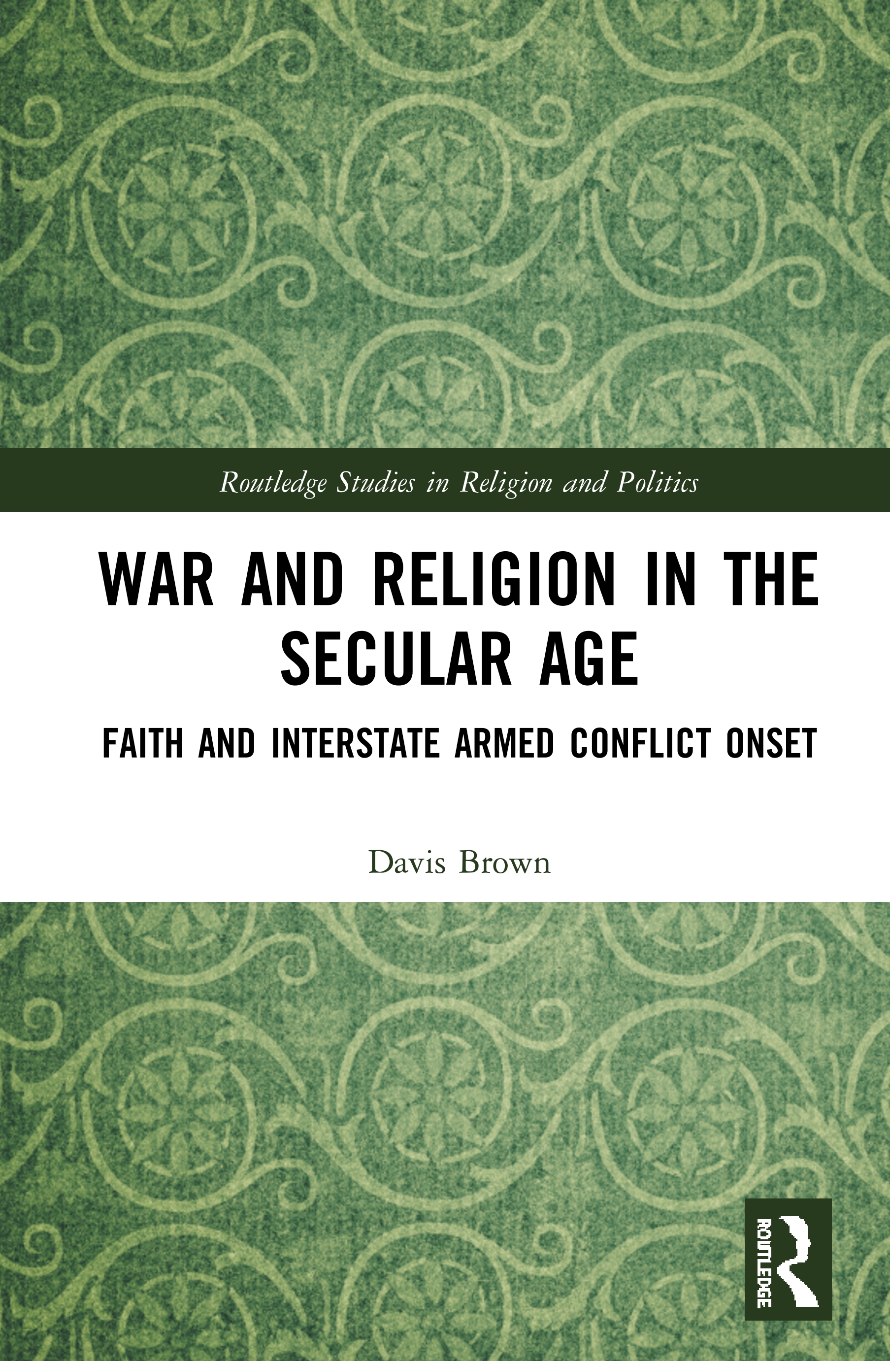 War and Religion in the Secular Age: Faith and Interstate Armed Conflict Onset, 1st Edition (Hardback) book cover