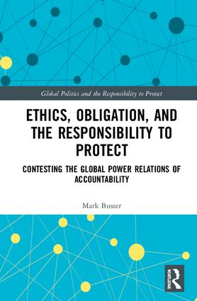 Ethics, Obligation, and the Responsibility to Protect: Contesting the Global Power Relations of Accountability book cover