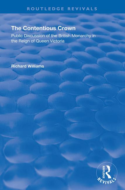The Contentious Crown: Public Discussion of the British Monarchy in the Reign of Queen Victoria book cover