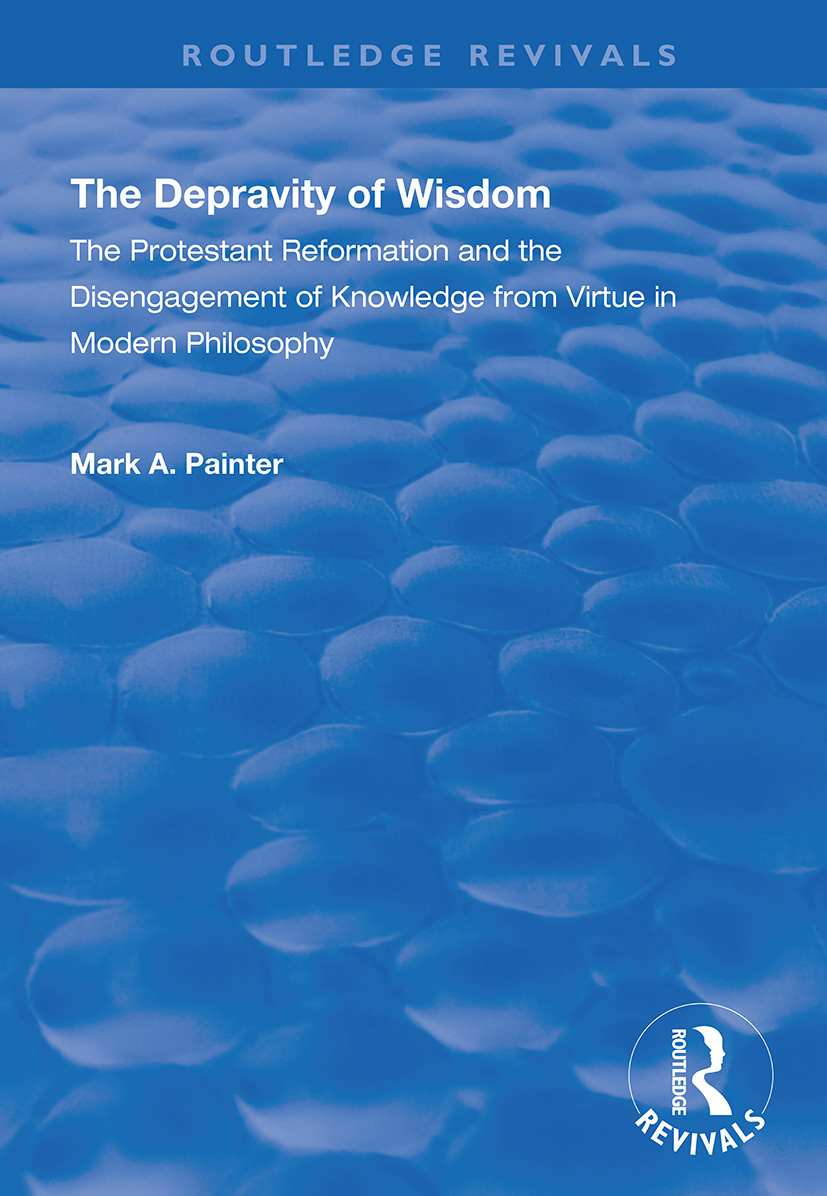 The Depravity of Wisdom: The Protestant Reformation and the Disengagement of Knowledge from Virtue in Modern Philosophy, 1st Edition (Paperback) book cover
