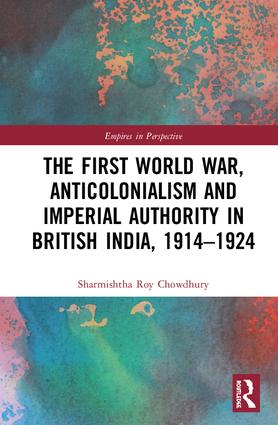 The First World War, Anticolonialism and Imperial Authority in British India, 1914-1924: 1st Edition (Hardback) book cover