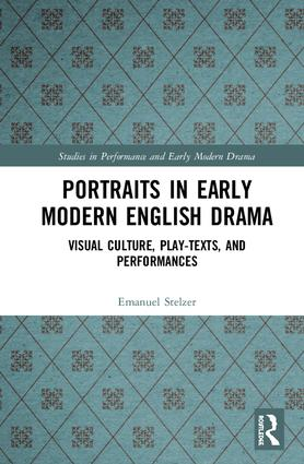 Portraits in Early Modern English Drama: Visual Culture, Play-Texts, and Performances, 1st Edition (Hardback) book cover