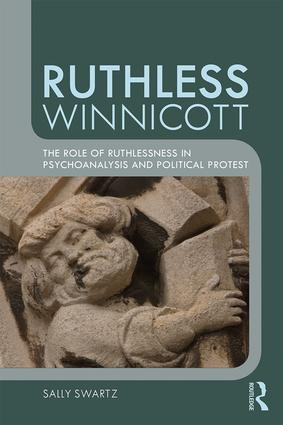 Ruthless Winnicott: The role of ruthlessness in psychoanalysis and political protest, 1st Edition (Paperback) book cover