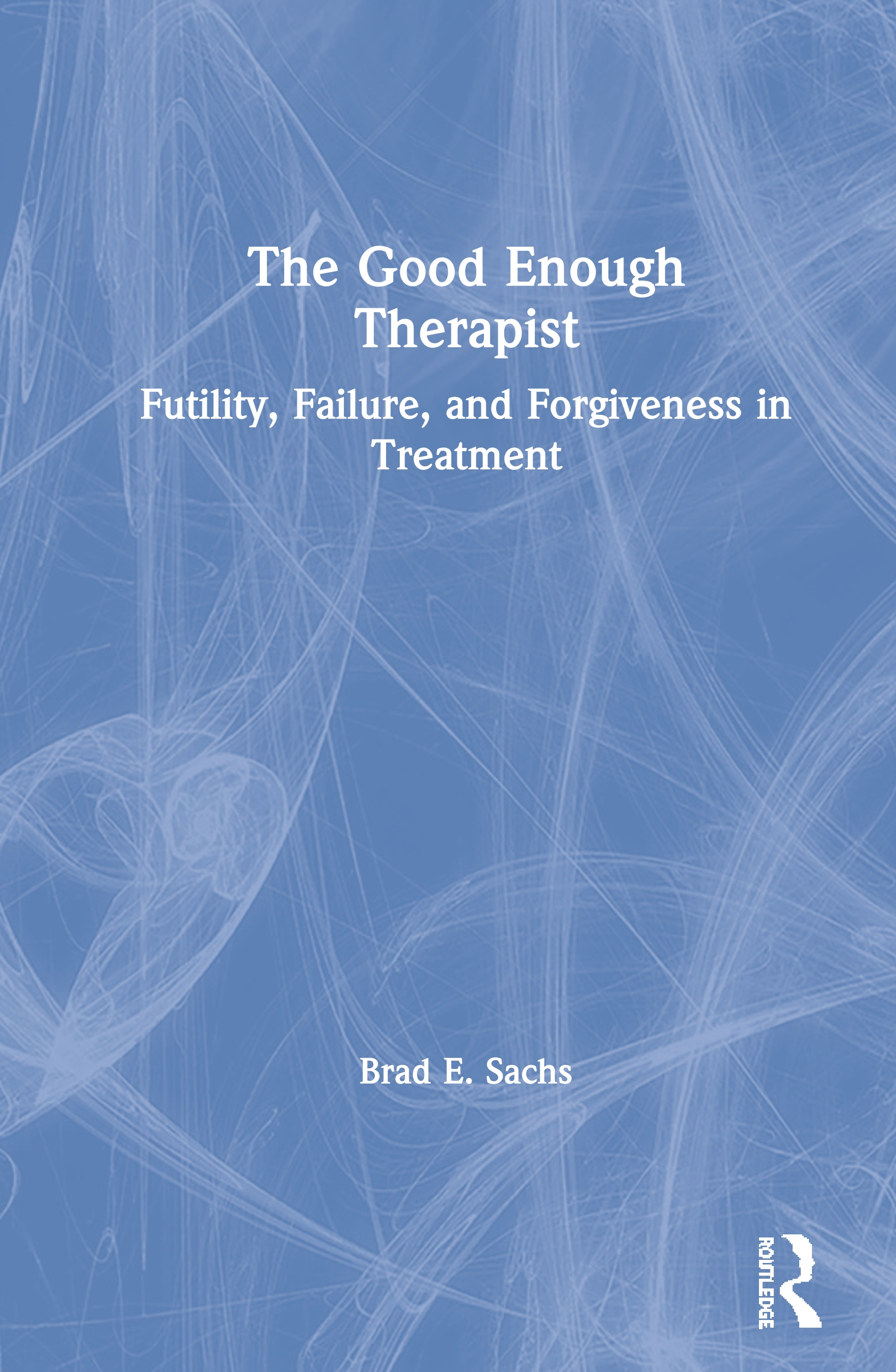 The Good Enough Therapist: Futility, Failure, and Forgiveness in Treatment book cover