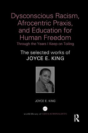 Dysconscious Racism, Afrocentric Praxis, and Education for Human Freedom: Through the Years I Keep on Toiling: The selected works of Joyce E. King book cover