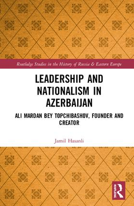 Leadership and Nationalism in Azerbaijan: Ali Mardan bey Topchibashov, Founder and Creator book cover