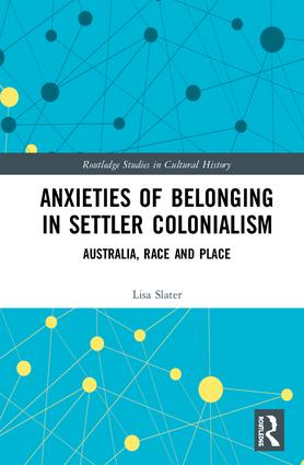 Anxieties of Belonging in Settler Colonialism: Australia, Race and Place, 1st Edition (Hardback) book cover